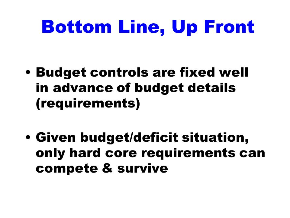 Bottom Line, Up Front Budget controls are fixed well in advance of budget details (requirements) Given budget/deficit situation, only hard core requirements can compete & survive