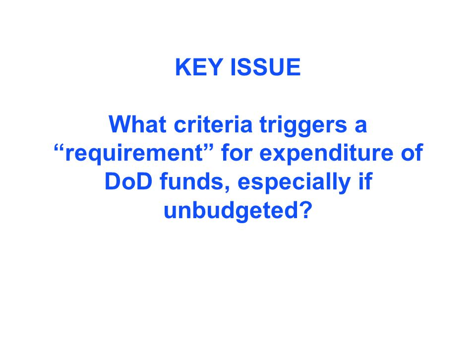KEY ISSUE What criteria triggers a requirement for expenditure of DoD funds, especially if unbudgeted