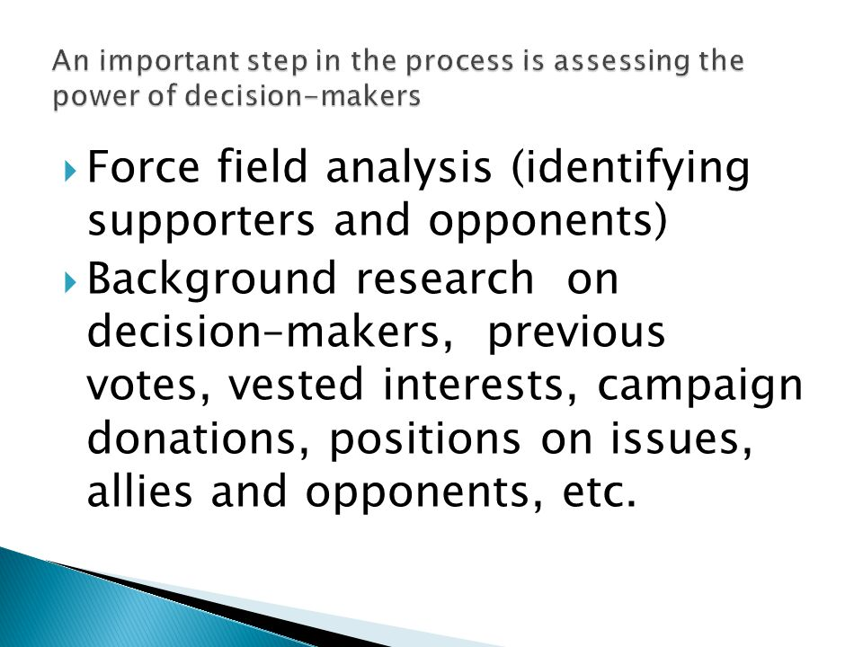  Force field analysis (identifying supporters and opponents)  Background research on decision–makers, previous votes, vested interests, campaign donations, positions on issues, allies and opponents, etc.