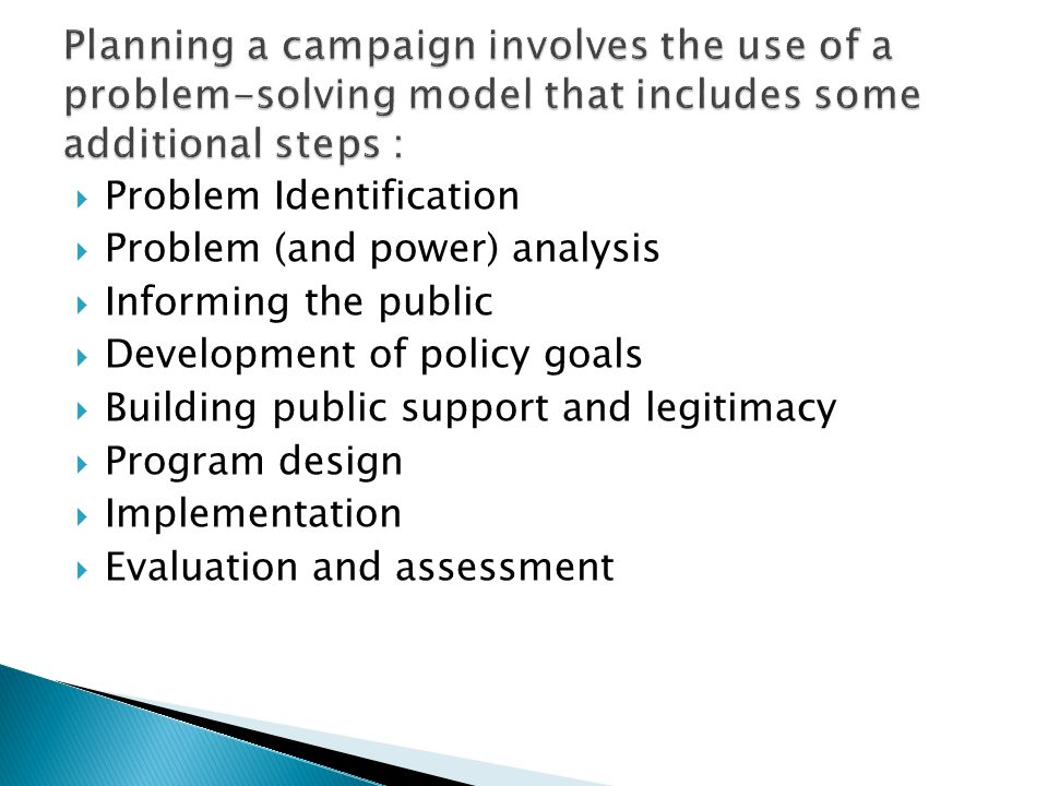  Problem Identification  Problem (and power) analysis  Informing the public  Development of policy goals  Building public support and legitimacy  Program design  Implementation  Evaluation and assessment
