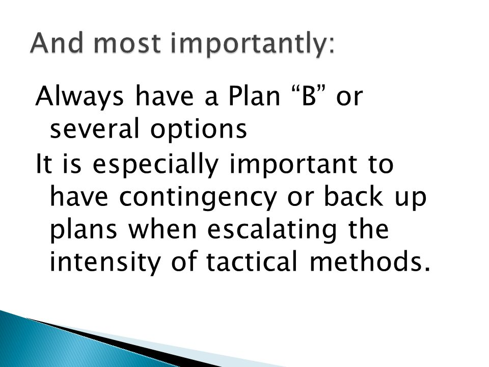 Always have a Plan B or several options It is especially important to have contingency or back up plans when escalating the intensity of tactical methods.