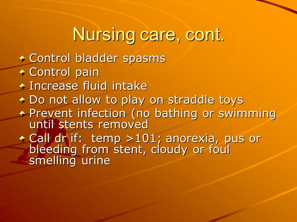 Nursing care, cont. Control bladder spasms Control pain Increase fluid intake Do not allow to play on straddle toys Prevent infection (no bathing or s