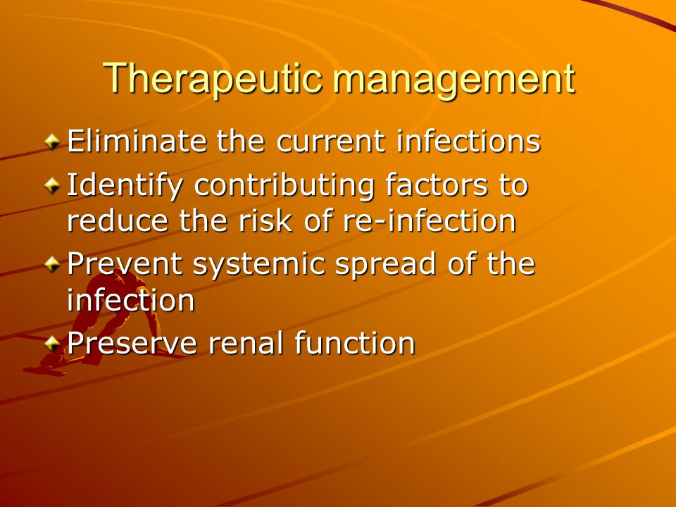 Therapeutic management Eliminate the current infections Identify contributing factors to reduce the risk of re-infection Prevent systemic spread of th