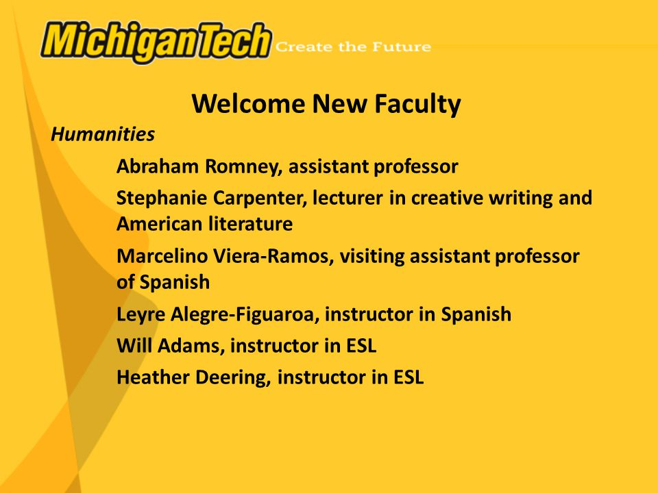 Welcome New Faculty Humanities Abraham Romney, assistant professor Stephanie Carpenter, lecturer in creative writing and American literature Marcelino Viera-Ramos, visiting assistant professor of Spanish Leyre Alegre-Figuaroa, instructor in Spanish Will Adams, instructor in ESL Heather Deering, instructor in ESL