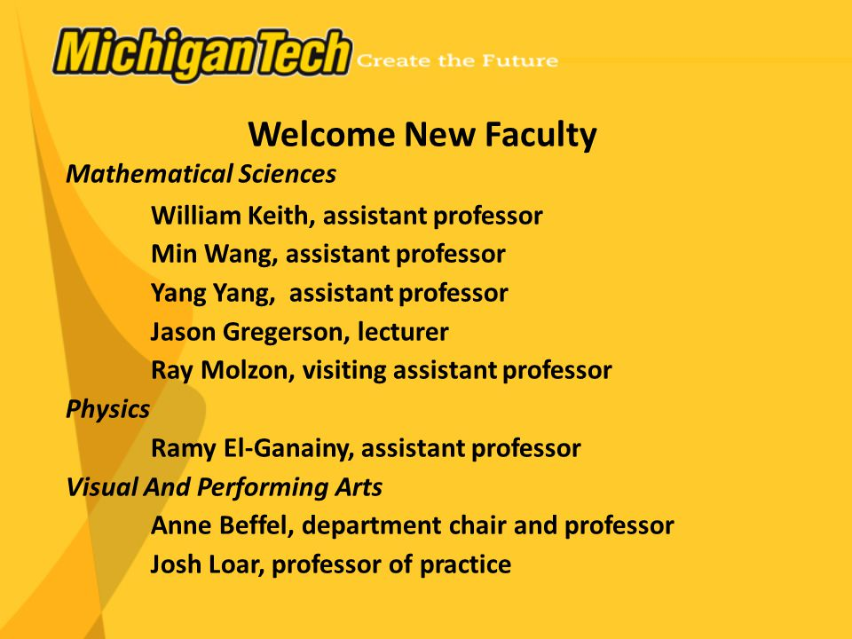 Welcome New Faculty Mathematical Sciences William Keith, assistant professor Min Wang, assistant professor Yang Yang, assistant professor Jason Gregerson, lecturer Ray Molzon, visiting assistant professor Physics Ramy El-Ganainy, assistant professor Visual And Performing Arts Anne Beffel, department chair and professor Josh Loar, professor of practice