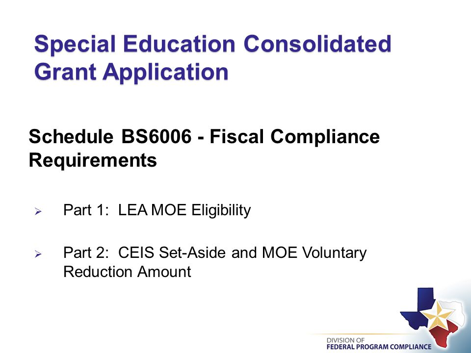 Special Education Consolidated Grant Application Schedule BS6006 - Fiscal Compliance Requirements  Part 1: LEA MOE Eligibility  Part 2: CEIS Set-Aside and MOE Voluntary Reduction Amount