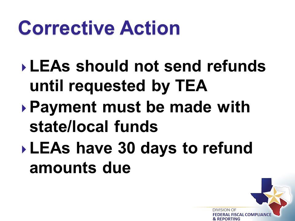  LEAs should not send refunds until requested by TEA  Payment must be made with state/local funds  LEAs have 30 days to refund amounts due Corrective Action