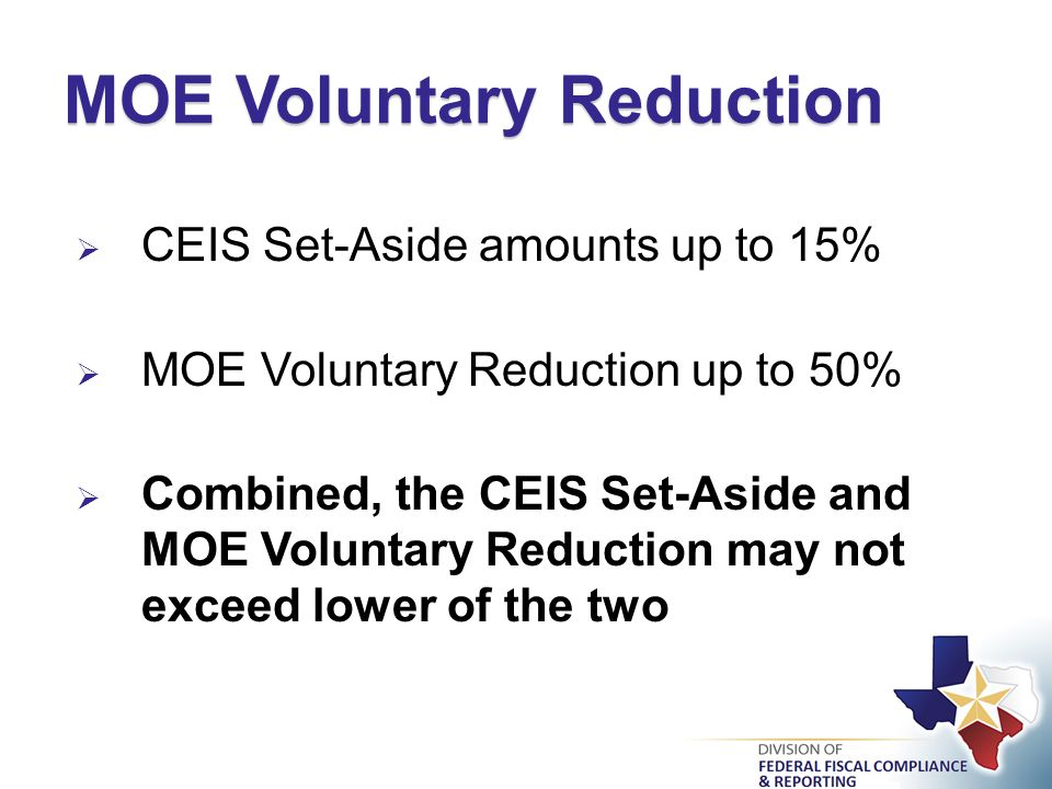  CEIS Set-Aside amounts up to 15%  MOE Voluntary Reduction up to 50%  Combined, the CEIS Set-Aside and MOE Voluntary Reduction may not exceed lower of the two MOE Voluntary Reduction