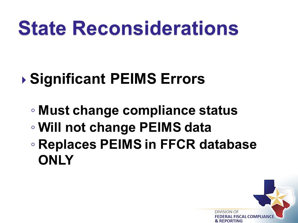  Significant PEIMS Errors ◦ Must change compliance status ◦ Will not change PEIMS data ◦ Replaces PEIMS in FFCR database ONLY State Reconsiderations