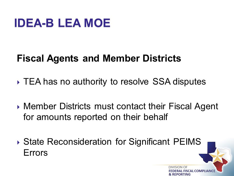 IDEA-B LEA MOE Fiscal Agents and Member Districts  TEA has no authority to resolve SSA disputes  Member Districts must contact their Fiscal Agent for amounts reported on their behalf  State Reconsideration for Significant PEIMS Errors