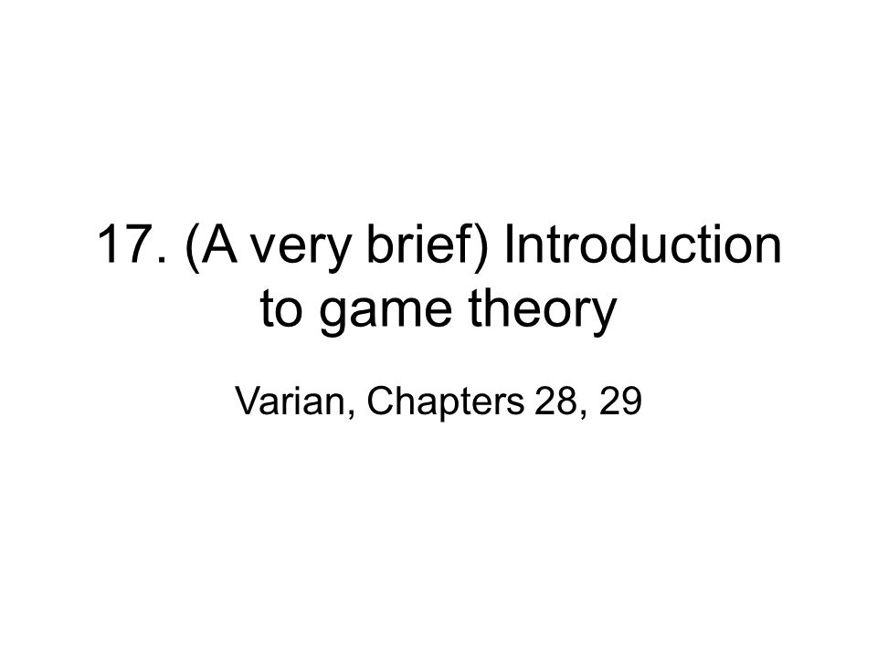 17. (A very brief) Introduction to game theory Varian, Chapters 28, 29
