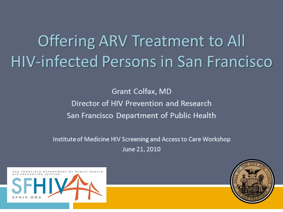 Offering ARV Treatment to All HIV-infected Persons in San Francisco Grant Colfax, MD Director of HIV Prevention and Research San Francisco Department of Public Health Institute of Medicine HIV Screening and Access to Care Workshop June 21, 2010