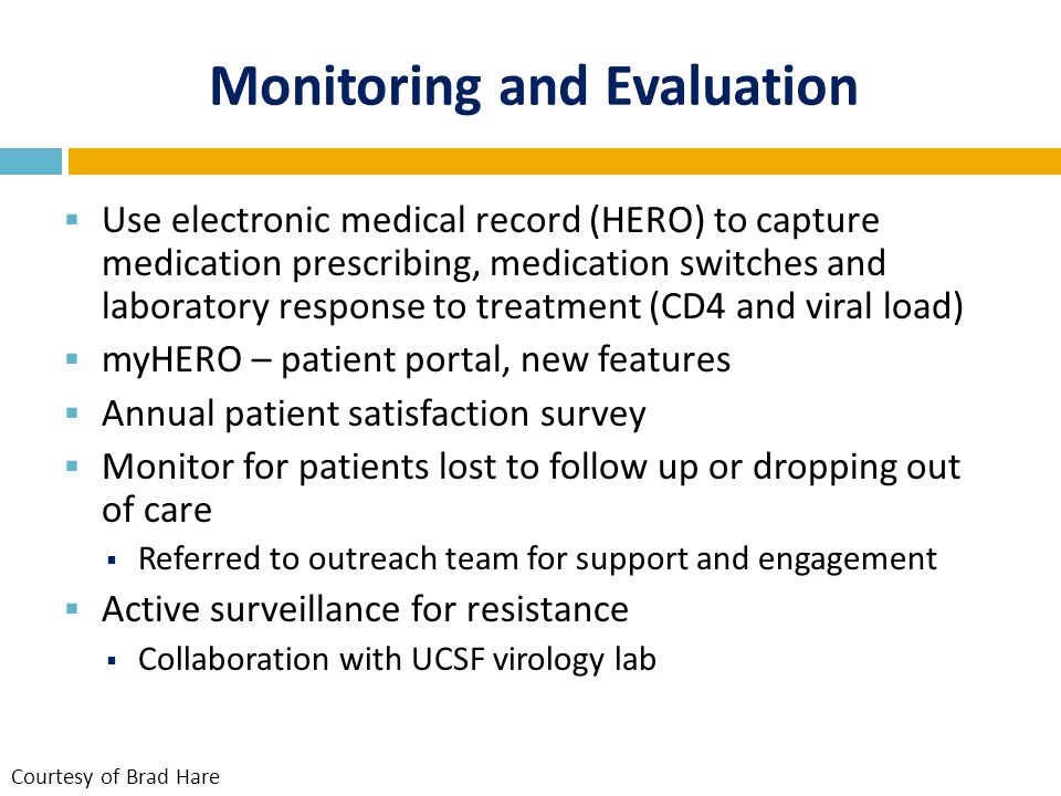  Use electronic medical record (HERO) to capture medication prescribing, medication switches and laboratory response to treatment (CD4 and viral load)  myHERO – patient portal, new features  Annual patient satisfaction survey  Monitor for patients lost to follow up or dropping out of care  Referred to outreach team for support and engagement  Active surveillance for resistance  Collaboration with UCSF virology lab Courtesy of Brad Hare