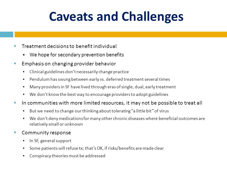 Caveats and Challenges  Treatment decisions to benefit individual  We hope for secondary prevention benefits  Emphasis on changing provider behavior  Clinical guidelines don't necessarily change practice  Pendulum has swung between early vs.