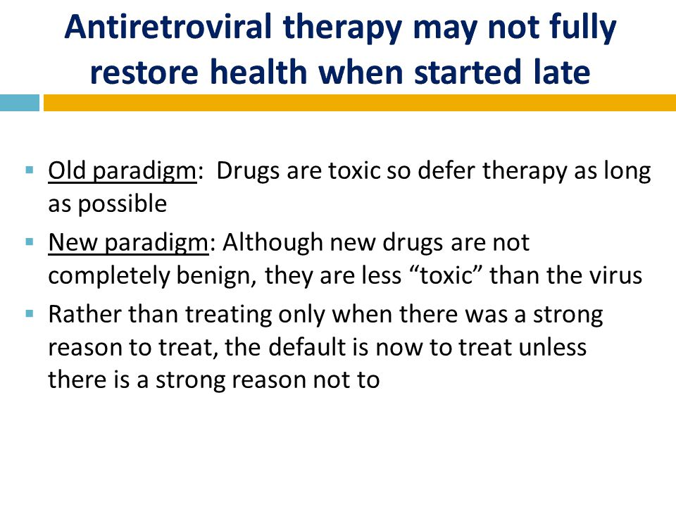  Old paradigm: Drugs are toxic so defer therapy as long as possible  New paradigm: Although new drugs are not completely benign, they are less toxic than the virus  Rather than treating only when there was a strong reason to treat, the default is now to treat unless there is a strong reason not to treat