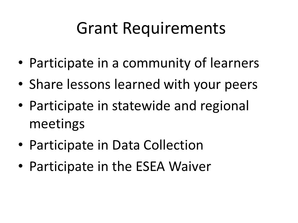 Grant Requirements Participate in a community of learners Share lessons learned with your peers Participate in statewide and regional meetings Participate in Data Collection Participate in the ESEA Waiver