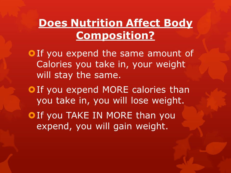 Does Nutrition Affect Body Composition?  If you expend the same amount of Calories you take in, your weight will stay the same.  If you expend MORE