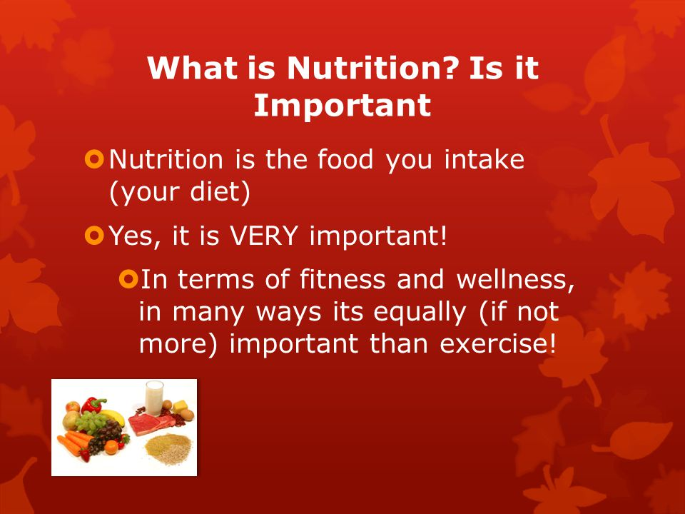 What is Nutrition? Is it Important  Nutrition is the food you intake (your diet)  Yes, it is VERY important!  In terms of fitness and wellness, in