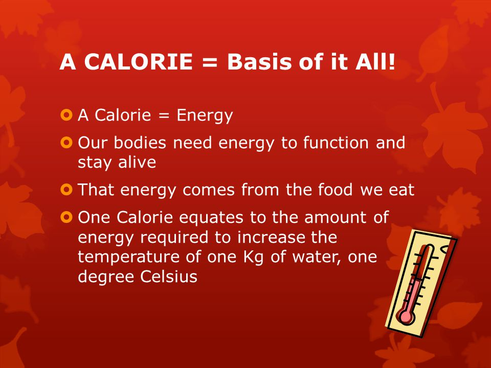 A CALORIE = Basis of it All!  A Calorie = Energy  Our bodies need energy to function and stay alive  That energy comes from the food we eat  One C