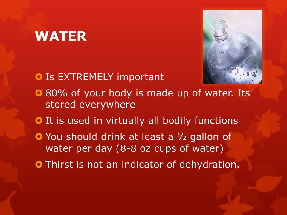 WATER  Is EXTREMELY important  80% of your body is made up of water. Its stored everywhere  It is used in virtually all bodily functions  You shou