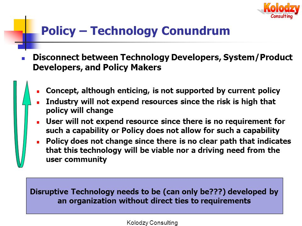 Kolodzy Consulting Policy – Technology Conundrum Disconnect between Technology Developers, System/Product Developers, and Policy Makers Concept, although enticing, is not supported by current policy Industry will not expend resources since the risk is high that policy will change User will not expend resource since there is no requirement for such a capability or Policy does not allow for such a capability Policy does not change since there is no clear path that indicates that this technology will be viable nor a driving need from the user community Disruptive Technology needs to be (can only be ) developed by an organization without direct ties to requirements