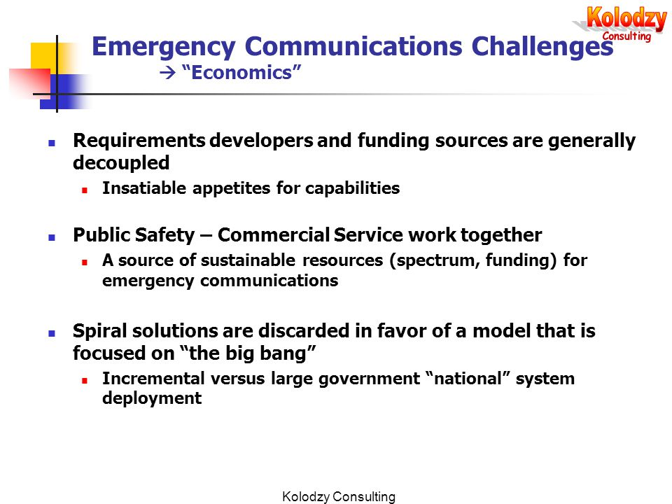 Kolodzy Consulting Emergency Communications Challenges  Economics Requirements developers and funding sources are generally decoupled Insatiable appetites for capabilities Public Safety – Commercial Service work together A source of sustainable resources (spectrum, funding) for emergency communications Spiral solutions are discarded in favor of a model that is focused on the big bang Incremental versus large government national system deployment