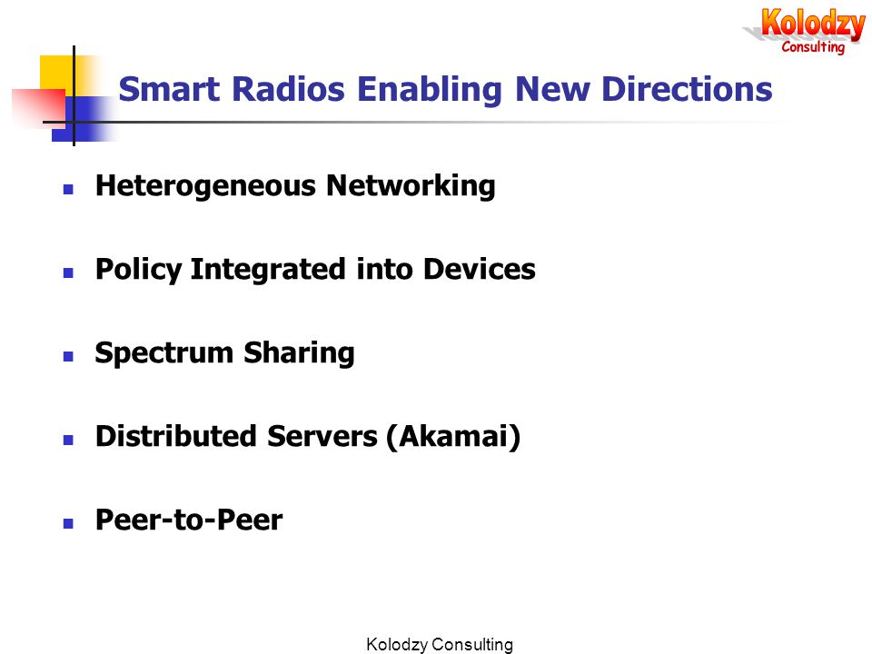 Kolodzy Consulting Smart Radios Enabling New Directions Heterogeneous Networking Policy Integrated into Devices Spectrum Sharing Distributed Servers (Akamai) Peer-to-Peer