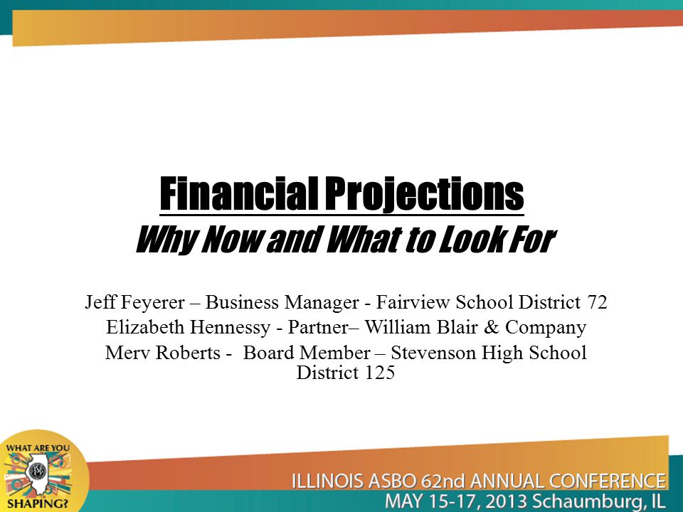 Financial Projections Why Now and What to Look For Jeff Feyerer – Business Manager - Fairview School District 72 Elizabeth Hennessy - Partner– William Blair & Company Merv Roberts - Board Member – Stevenson High School District 125