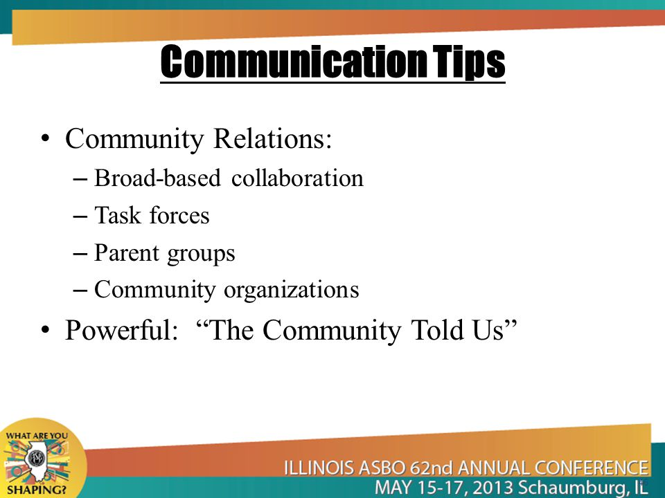 Communication Tips Community Relations: – Broad-based collaboration – Task forces – Parent groups – Community organizations Powerful: The Community Told Us 46