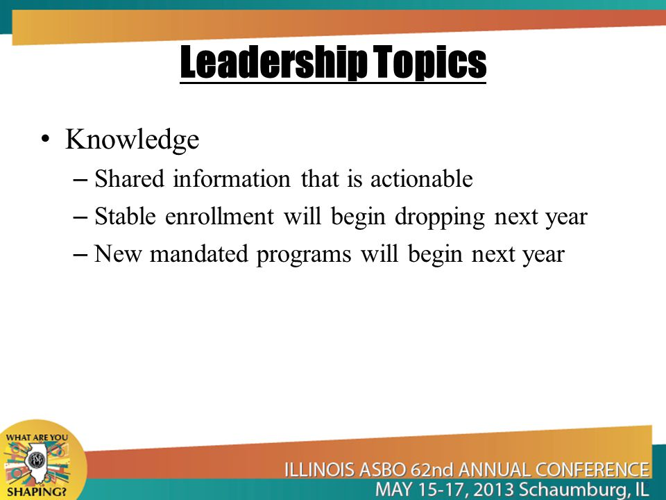 Leadership Topics Knowledge – Shared information that is actionable – Stable enrollment will begin dropping next year – New mandated programs will begin next year 6