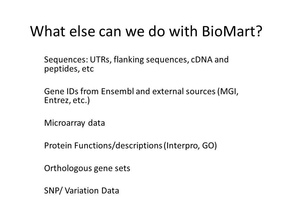 Sequences: UTRs, flanking sequences, cDNA and peptides, etc Gene IDs from Ensembl and external sources (MGI, Entrez, etc.) Microarray data Protein Functions/descriptions (Interpro, GO) Orthologous gene sets SNP/ Variation Data What else can we do with BioMart