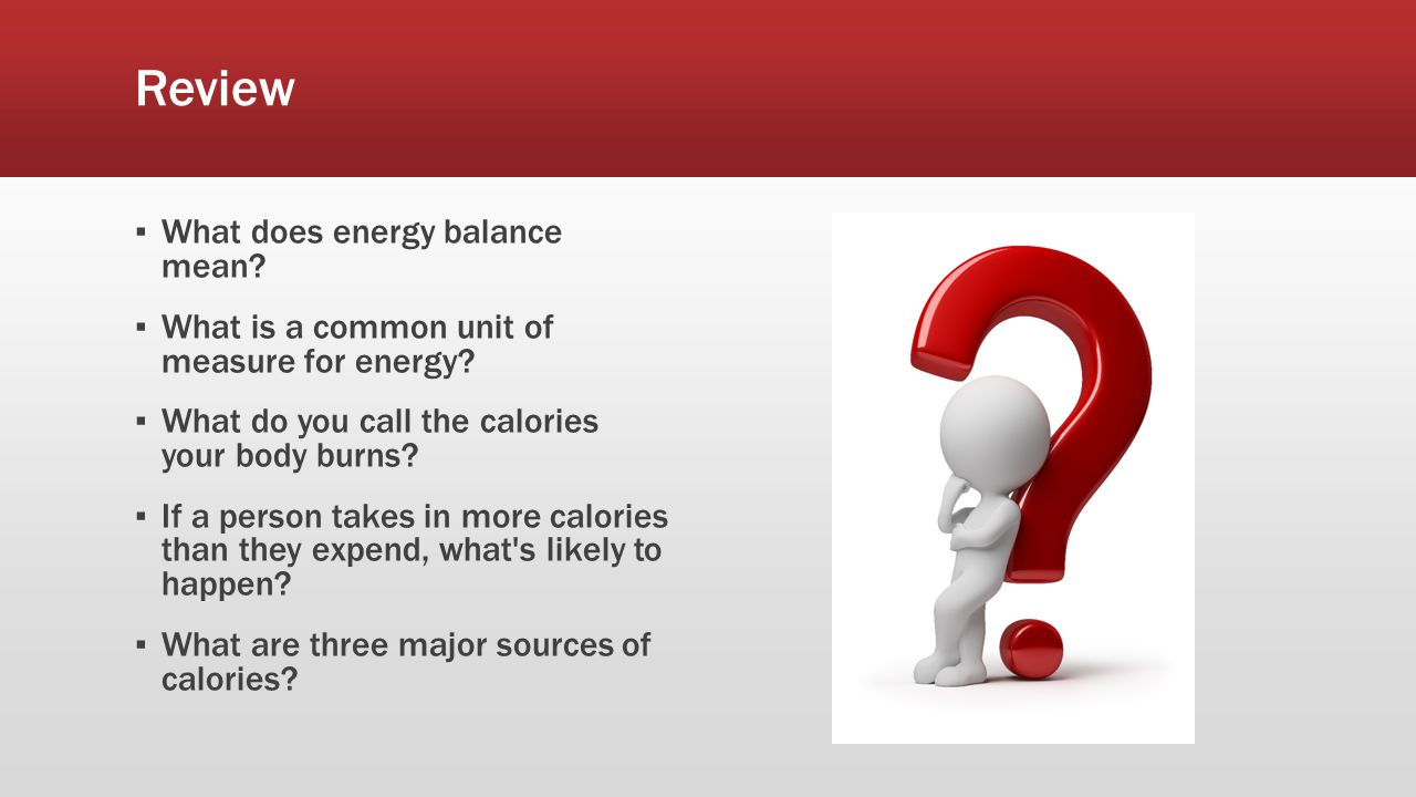 Review ▪ What does energy balance mean. ▪ What is a common unit of measure for energy.