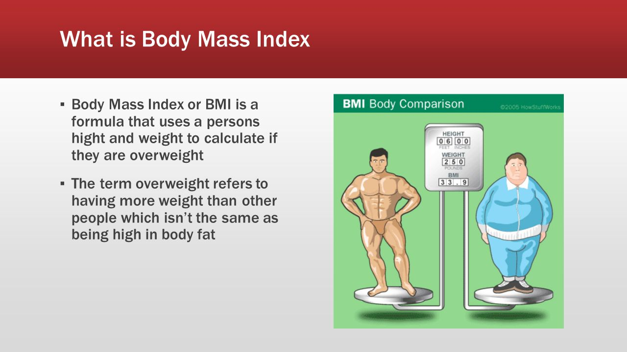What is Body Mass Index ▪ Body Mass Index or BMI is a formula that uses a persons hight and weight to calculate if they are overweight ▪ The term overweight refers to having more weight than other people which isn't the same as being high in body fat