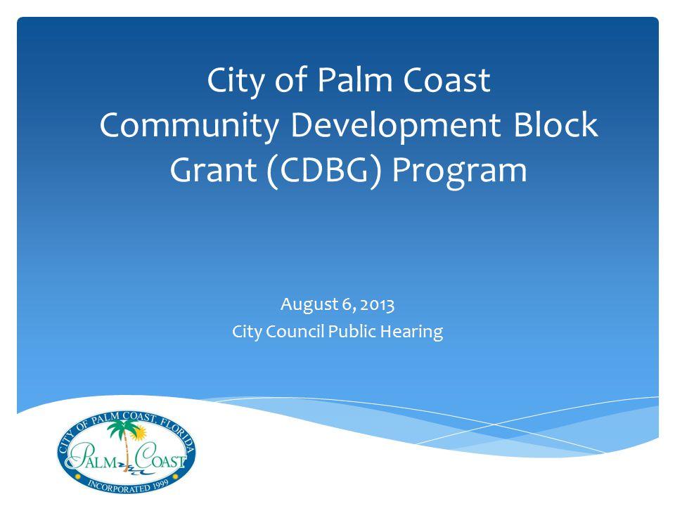 City of Palm Coast Community Development Block Grant (CDBG) Program August 6, 2013 City Council Public Hearing