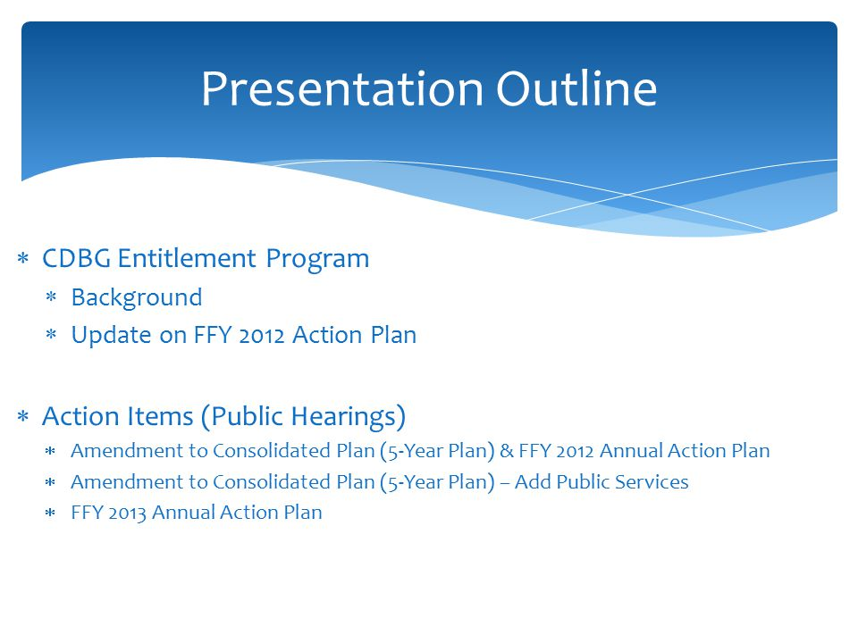  CDBG Entitlement Program  Background  Update on FFY 2012 Action Plan  Action Items (Public Hearings)  Amendment to Consolidated Plan (5-Year Plan) & FFY 2012 Annual Action Plan  Amendment to Consolidated Plan (5-Year Plan) – Add Public Services  FFY 2013 Annual Action Plan Presentation Outline
