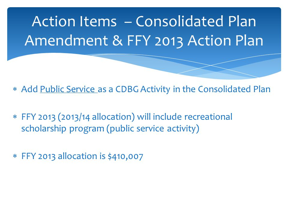  Add Public Service as a CDBG Activity in the Consolidated Plan  FFY 2013 (2013/14 allocation) will include recreational scholarship program (public service activity)  FFY 2013 allocation is $410,007 Action Items – Consolidated Plan Amendment & FFY 2013 Action Plan