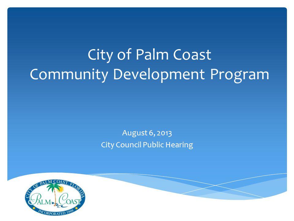 City of Palm Coast Community Development Program August 6, 2013 City Council Public Hearing
