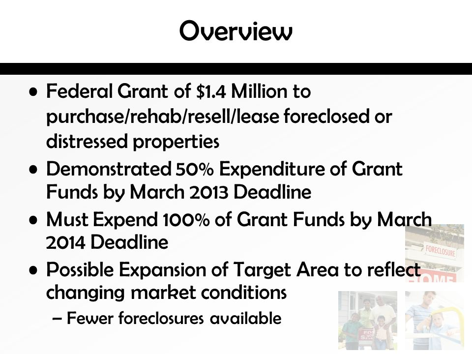 Overview Federal Grant of $1.4 Million to purchase/rehab/resell/lease foreclosed or distressed properties Demonstrated 50% Expenditure of Grant Funds by March 2013 Deadline Must Expend 100% of Grant Funds by March 2014 Deadline Possible Expansion of Target Area to reflect changing market conditions –Fewer foreclosures available