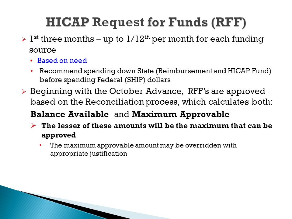  1 st three months – up to 1/12 th per month for each funding source Based on need Recommend spending down State (Reimbursement and HICAP Fund) before spending Federal (SHIP) dollars  Beginning with the October Advance, RFF's are approved based on the Reconciliation process, which calculates both: Balance Available and Maximum Approvable  The lesser of these amounts will be the maximum that can be approved The maximum approvable amount may be overridden with appropriate justification