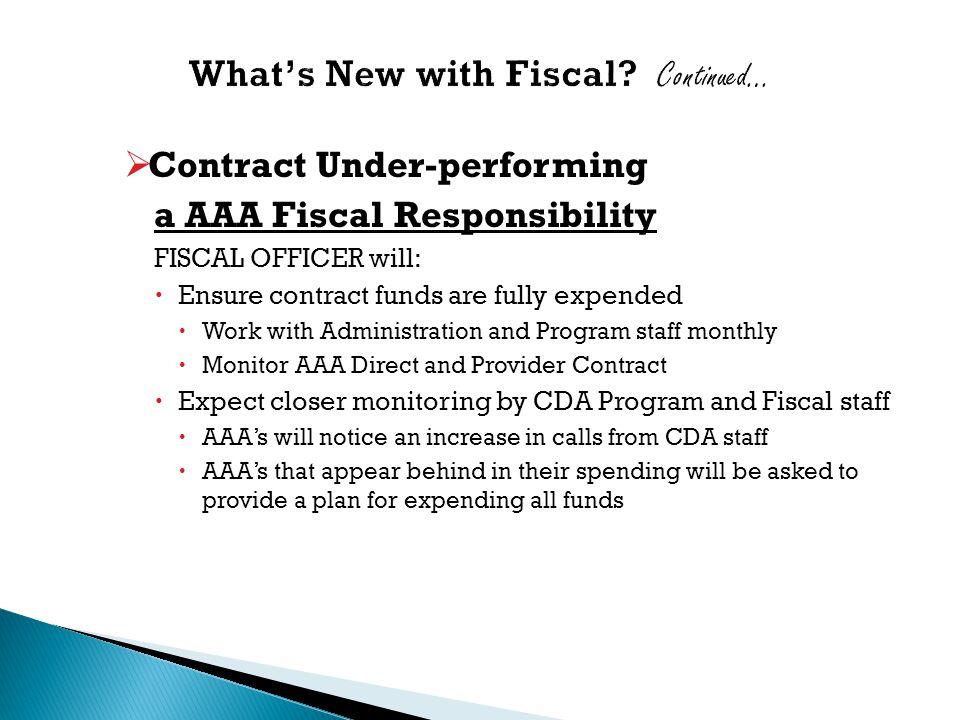  Contract Under-performing a AAA Fiscal Responsibility FISCAL OFFICER will:  Ensure contract funds are fully expended  Work with Administration and Program staff monthly  Monitor AAA Direct and Provider Contract  Expect closer monitoring by CDA Program and Fiscal staff  AAA's will notice an increase in calls from CDA staff  AAA's that appear behind in their spending will be asked to provide a plan for expending all funds