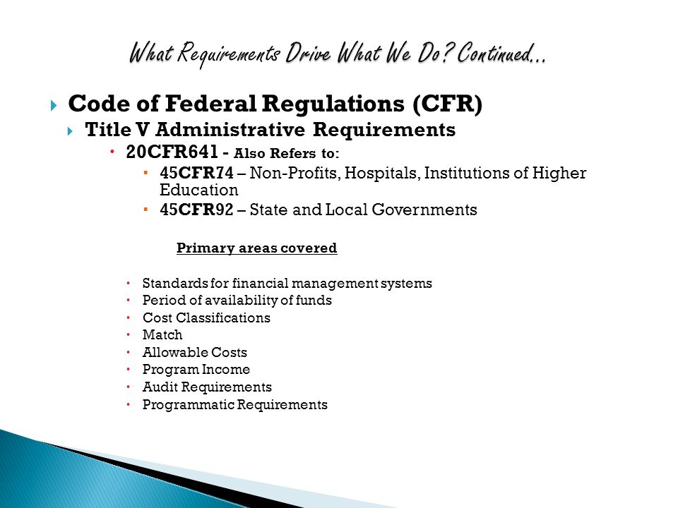  Code of Federal Regulations (CFR)  Title V Administrative Requirements  20CFR641 - Also Refers to:  45CFR74 – Non-Profits, Hospitals, Institutions of Higher Education  45CFR92 – State and Local Governments Primary areas covered  Standards for financial management systems  Period of availability of funds  Cost Classifications  Match  Allowable Costs  Program Income  Audit Requirements  Programmatic Requirements