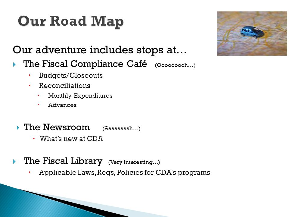 Our adventure includes stops at…  The Fiscal Compliance Café (Ooooooooh…)  Budgets/Closeouts  Reconciliations  Monthly Expenditures  Advances  The Newsroom (Aaaaaaaah…)  What's new at CDA  The Fiscal Library (Very Interesting…)  Applicable Laws, Regs, Policies for CDA's programs