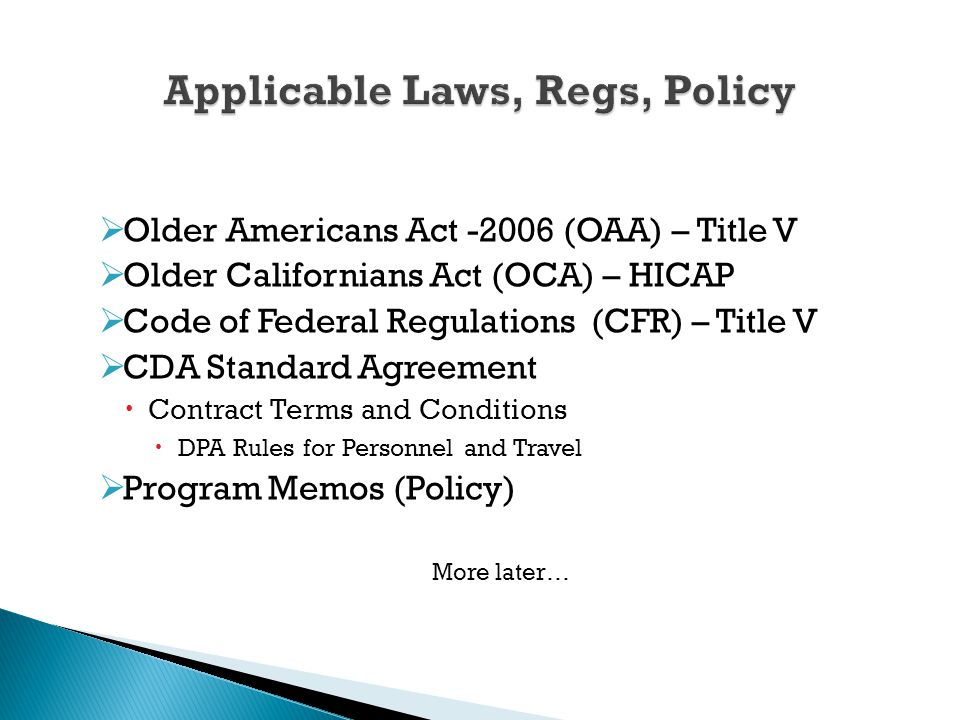  Older Americans Act -2006 (OAA) – Title V  Older Californians Act (OCA) – HICAP  Code of Federal Regulations (CFR) – Title V  CDA Standard Agreement  Contract Terms and Conditions  DPA Rules for Personnel and Travel  Program Memos (Policy) More later…