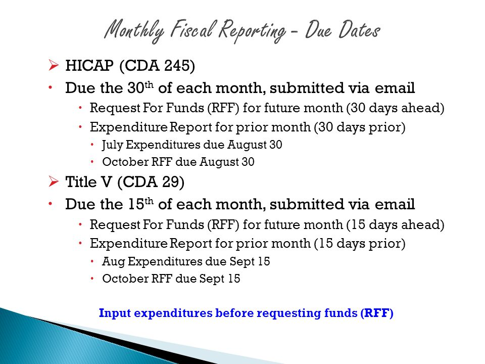  HICAP (CDA 245)  Due the 30 th of each month, submitted via email  Request For Funds (RFF) for future month (30 days ahead)  Expenditure Report f