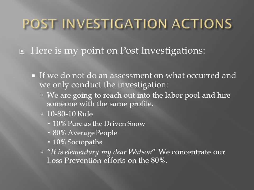  Here is my point on Post Investigations:  If we do not do an assessment on what occurred and we only conduct the investigation:  We are going to reach out into the labor pool and hire someone with the same profile.