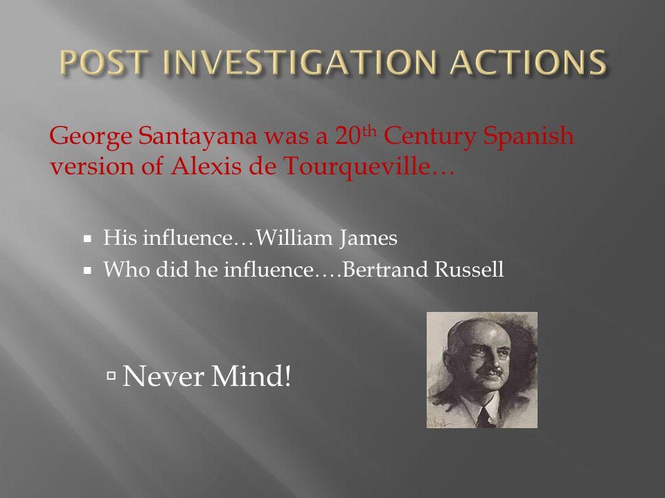 George Santayana was a 20 th Century Spanish version of Alexis de Tourqueville…  His influence…William James  Who did he influence….Bertrand Russell  Never Mind!