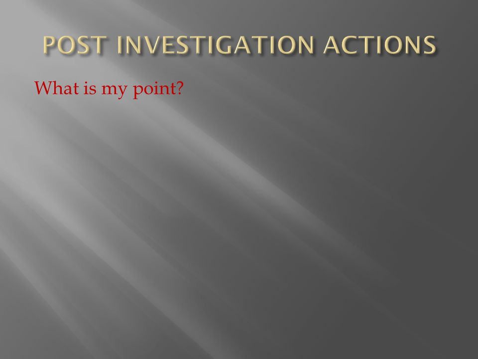  Here is my point on Post Investigations:  If we do not do an assessment on what occurred and we only conduct the investigation:  We are going to reach out into the labor pool and hire someone with the same profile.