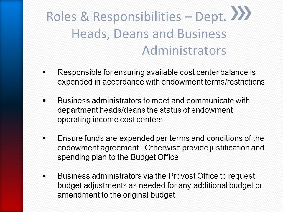  Responsible for ensuring available cost center balance is expended in accordance with endowment terms/restrictions  Business administrators to meet and communicate with department heads/deans the status of endowment operating income cost centers  Ensure funds are expended per terms and conditions of the endowment agreement.