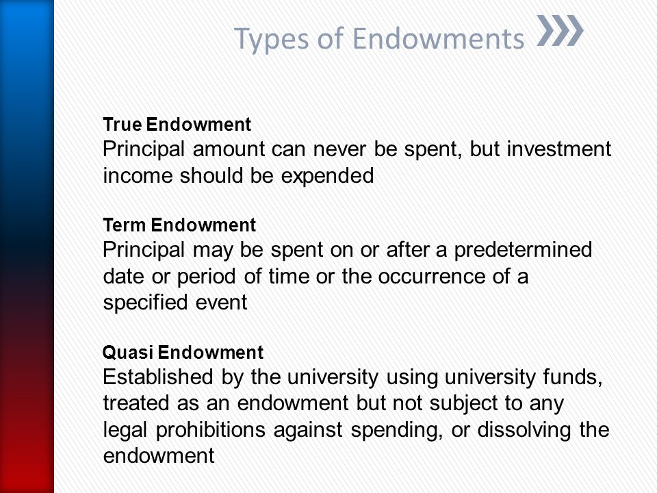 Types of Endowments True Endowment Principal amount can never be spent, but investment income should be expended Term Endowment Principal may be spent on or after a predetermined date or period of time or the occurrence of a specified event Quasi Endowment Established by the university using university funds, treated as an endowment but not subject to any legal prohibitions against spending, or dissolving the endowment