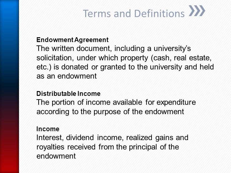 Terms and Definitions Endowment Agreement The written document, including a university's solicitation, under which property (cash, real estate, etc.) is donated or granted to the university and held as an endowment Distributable Income The portion of income available for expenditure according to the purpose of the endowment Income Interest, dividend income, realized gains and royalties received from the principal of the endowment